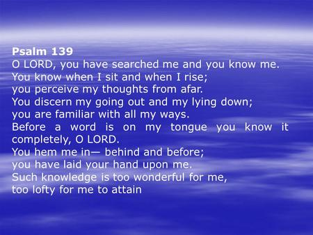 Psalm 139 O LORD, you have searched me and you know me. You know when I sit and when I rise; you perceive my thoughts from afar. You discern my going out.