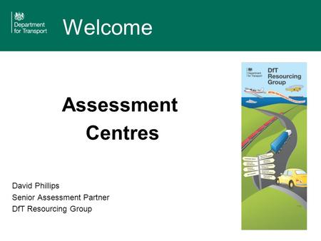 Welcome Assessment Centres David Phillips Senior Assessment Partner DfT Resourcing Group.