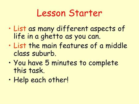 Lesson Starter List as many different aspects of life in a ghetto as you can. List the main features of a middle class suburb. You have 5 minutes to complete.