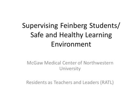 Supervising Feinberg Students/ Safe and Healthy Learning Environment McGaw Medical Center of Northwestern University Residents as Teachers and Leaders.