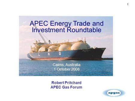 1 APEC Energy Trade and Investment Roundtable Cairns, Australia 1 October 2008 Robert Pritchard APEC Gas Forum.