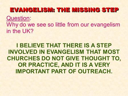 EVANGELISM: THE MISSING STEP Question: Why do we see so little from our evangelism in the UK? I BELIEVE THAT THERE IS A STEP INVOLVED IN EVANGELISM THAT.