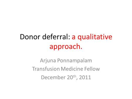 Donor deferral: a qualitative approach. Arjuna Ponnampalam Transfusion Medicine Fellow December 20 th, 2011.
