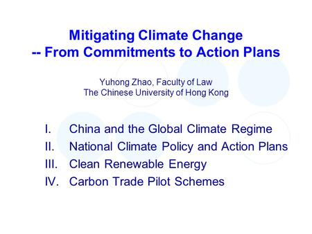 Mitigating Climate Change -- From Commitments to Action Plans Yuhong Zhao, Faculty of Law The Chinese University of Hong Kong I.China and the Global Climate.