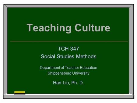 Teaching Culture TCH 347 Social Studies Methods Department of Teacher Education Shippensburg University Han Liu, Ph. D.