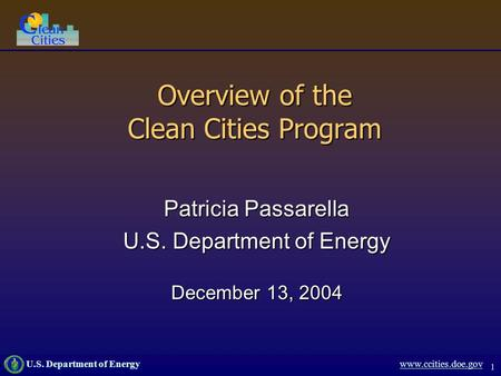 1 U.S. Department of Energy www.ccities.doe.gov Overview of the Clean Cities Program Patricia Passarella U.S. Department of Energy December 13, 2004.