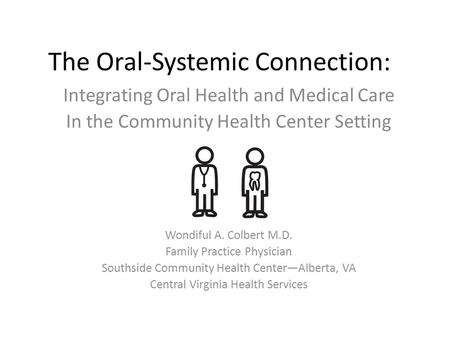 The Oral-Systemic Connection: Integrating Oral Health and Medical Care In the Community Health Center Setting Wondiful A. Colbert M.D. Family Practice.