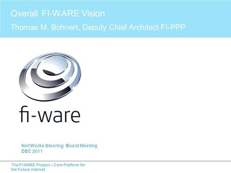 The FI-WARE Project – Core Platform for the Future Internet Net!Works Steering Board Meeting DEC 2011 Overall FI-WARE Vision Thomas M. Bohnert, Deputy.