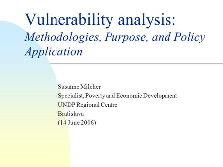 Vulnerability analysis: Methodologies, Purpose, and Policy Application Susanne Milcher Specialist, Poverty and Economic Development UNDP Regional Centre.