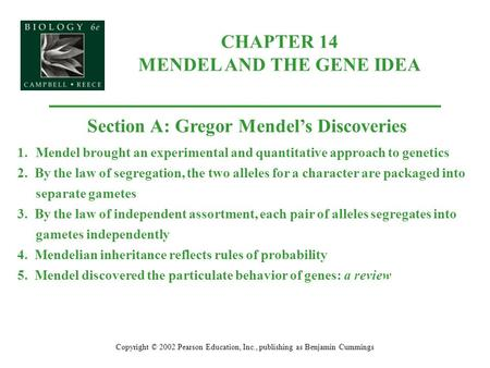 CHAPTER 14 MENDEL AND THE GENE IDEA Copyright © 2002 Pearson Education, Inc., publishing as Benjamin Cummings Section A: Gregor Mendel's Discoveries 1.Mendel.