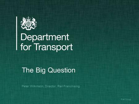 1Rail Group The Big Question Peter Wilkinson, Director, Rail Franchising.