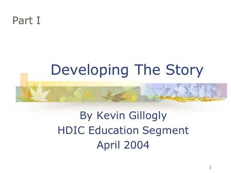 1 Developing The Story By Kevin Gillogly HDIC Education Segment April 2004 Part I.