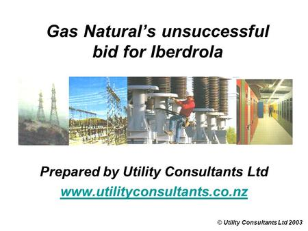 Gas Natural's unsuccessful bid for Iberdrola © Utility Consultants Ltd 2003 Prepared by Utility Consultants Ltd www.utilityconsultants.co.nz.