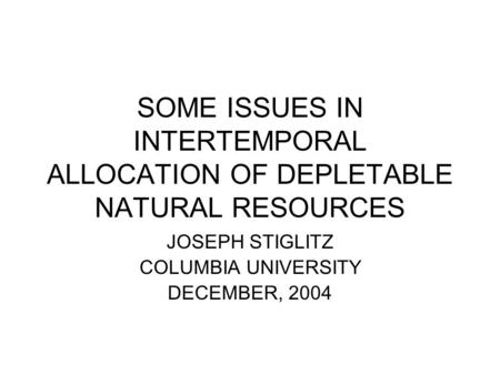 SOME ISSUES IN INTERTEMPORAL ALLOCATION OF DEPLETABLE NATURAL RESOURCES JOSEPH STIGLITZ COLUMBIA UNIVERSITY DECEMBER, 2004.