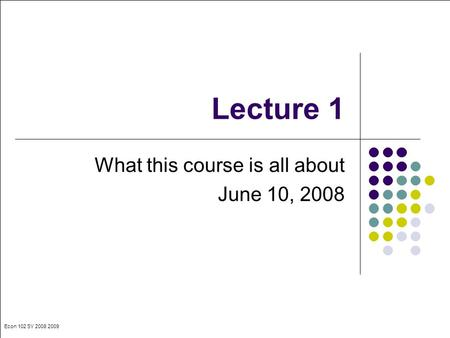 Econ 102 SY 2008 2009 Lecture 1 What this course is all about June 10, 2008.