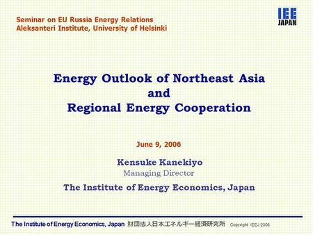 Energy Outlook of Northeast Asia and Regional Energy Cooperation June 9, 2006 Kensuke Kanekiyo Managing Director The Institute of Energy Economics, Japan.