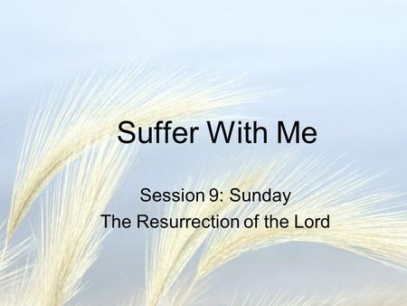 Suffer With Me Session 9: Sunday The Resurrection of the Lord.
