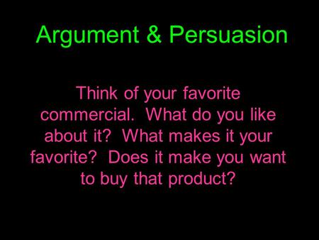 Argument & Persuasion Think of your favorite commercial. What do you like about it? What makes it your favorite? Does it make you want to buy that product?