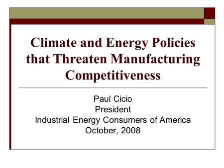 Climate and Energy Policies that Threaten Manufacturing Competitiveness Paul Cicio President Industrial Energy Consumers of America October, 2008.