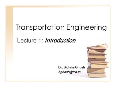Transportation Engineering Lecture 1: Introduction Dr. Bidisha Ghosh