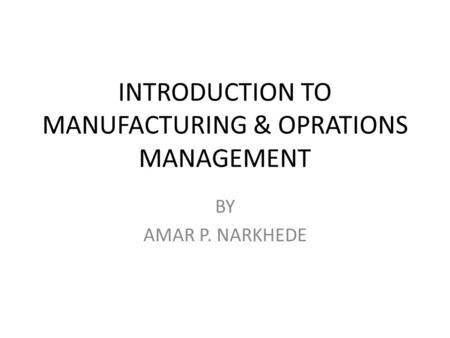 INTRODUCTION TO MANUFACTURING & OPRATIONS MANAGEMENT BY AMAR P. NARKHEDE.