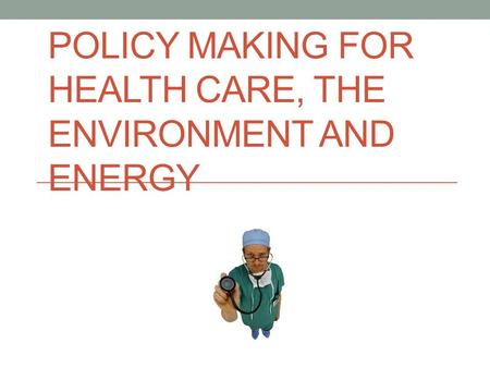 POLICY MAKING FOR HEALTH CARE, THE ENVIRONMENT AND ENERGY.