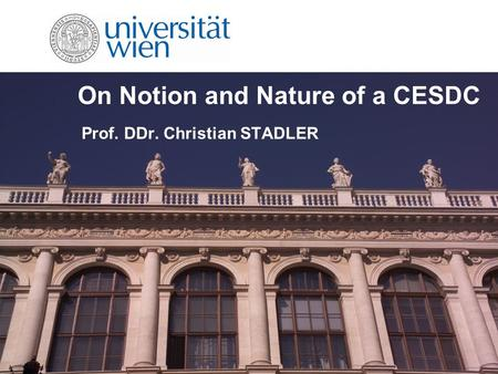 On Notion and Nature of a CESDC Prof. DDr. Christian STADLER.