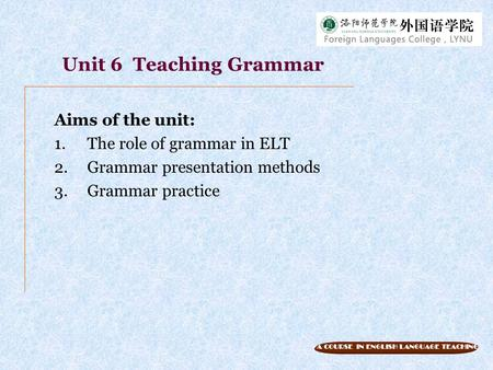 Unit 6 Teaching Grammar Aims of the unit: The role of grammar in ELT