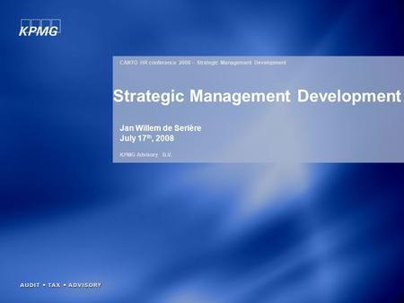 CANTO HR conference 2008 – Strategic Management Development KPMG Advisory B.V. Strategic Management Development Jan Willem de Serière July 17 th, 2008.