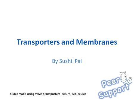 Transporters and Membranes By Sushil Pal Slides made using WMS transporters lecture, Molecules.