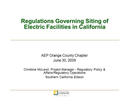 Regulations Governing Siting of Electric Facilities in California AEP Orange County Chapter June 30, 2009 Christine McLeod, Project Manager - Regulatory.