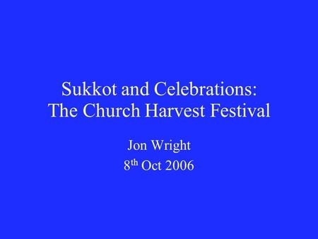 Sukkot and Celebrations: The Church Harvest Festival Jon Wright 8 th Oct 2006.