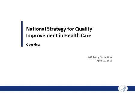 National Strategy for Quality Improvement in Health Care Overview HIT Policy Committee April 13, 2011.