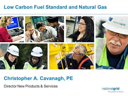 Low Carbon Fuel Standard and Natural Gas Christopher A. Cavanagh, PE Director New Products & Services.