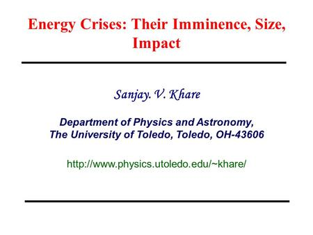Energy Crises: Their Imminence, Size, Impact Sanjay. V. Khare Department of Physics and Astronomy, The University of Toledo, Toledo, OH-43606