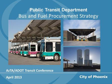 Public Transit Department Bus and Fuel Procurement Strategy AzTA/ADOT Transit Conference April 2013.