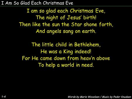 I Am So Glad Each Christmas Eve I am so glad each Christmas Eve, The night of Jesus' birth! Then like the sun the Star shone forth, And angels sang on.