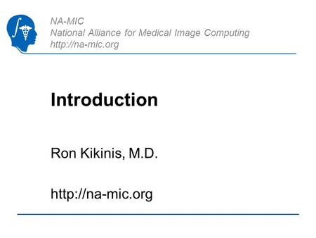 NA-MIC National Alliance for Medical Image Computing  Introduction Ron Kikinis, M.D.