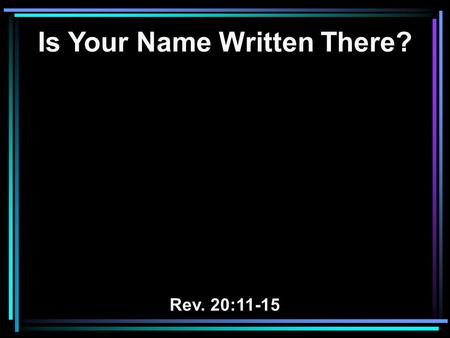 Is Your Name Written There? Rev. 20:11-15. 11 Then I saw a great white throne and Him who sat on it, from whose face the earth and the heaven fled away.