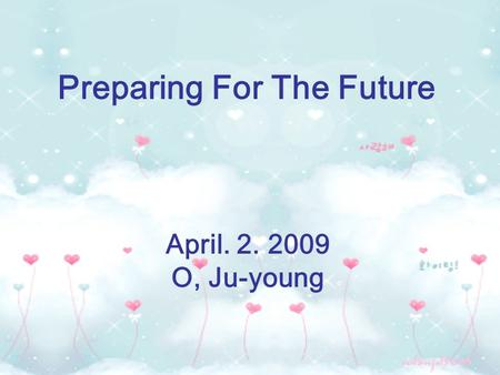 Preparing For The Future April. 2. 2009 O, Ju-young.