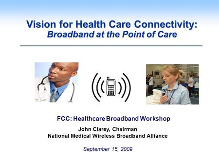 Vision for Health Care Connectivity: Broadband at the Point of Care John Clarey, Chairman National Medical Wireless Broadband Alliance September 15, 2009.