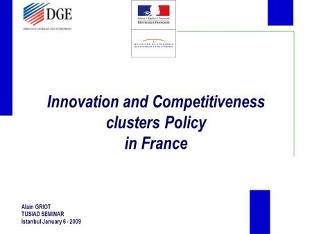 Innovation and Competitiveness clusters Policy in France Alain GRIOT TUSIAD SEMINAR Istanbul January 6 - 2009.
