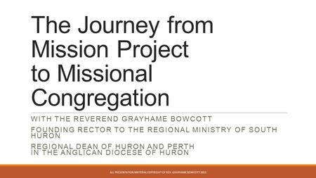 The Journey from Mission Project to Missional Congregation WITH THE REVEREND GRAYHAME BOWCOTT FOUNDING RECTOR TO THE REGIONAL MINISTRY OF SOUTH HURON REGIONAL.
