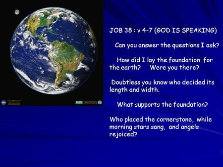 JOB 38 : v 4-7 (GOD IS SPEAKING) Can you answer the questions I ask? How did I lay the foundation for the earth? Were you there? Doubtless you know who.