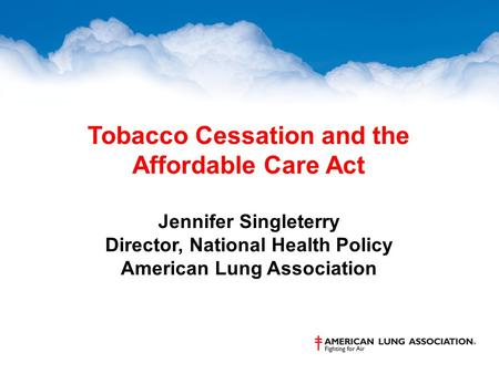 Tobacco Cessation and the Affordable Care Act Jennifer Singleterry Director, National Health Policy American Lung Association.