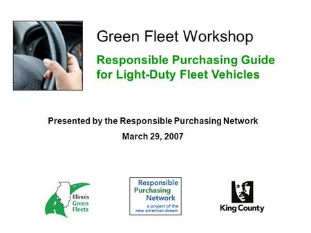 Green Fleet Workshop Responsible Purchasing Guide for Light-Duty Fleet Vehicles Presented by the Responsible Purchasing Network March 29, 2007.