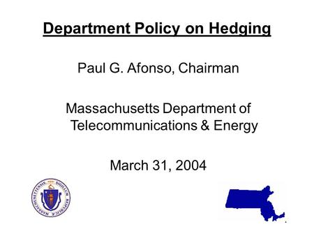 1 Department Policy on Hedging Paul G. Afonso, Chairman Massachusetts Department of Telecommunications & Energy March 31, 2004.