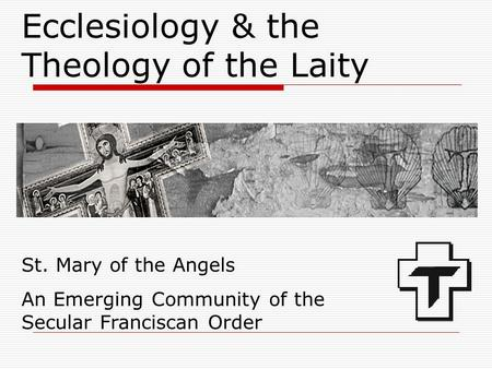 Ecclesiology & the Theology of the Laity St. Mary of the Angels An Emerging Community of the Secular Franciscan Order.