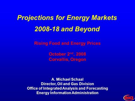 Rising Food and Energy Prices October 2 nd, 2008 Corvallis, Oregon A. Michael Schaal Director, Oil and Gas Division Office of Integrated Analysis and Forecasting.