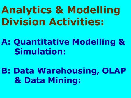 Analytics & Modelling Division Activities: A: Quantitative Modelling & Simulation: B: Data Warehousing, OLAP & Data Mining:
